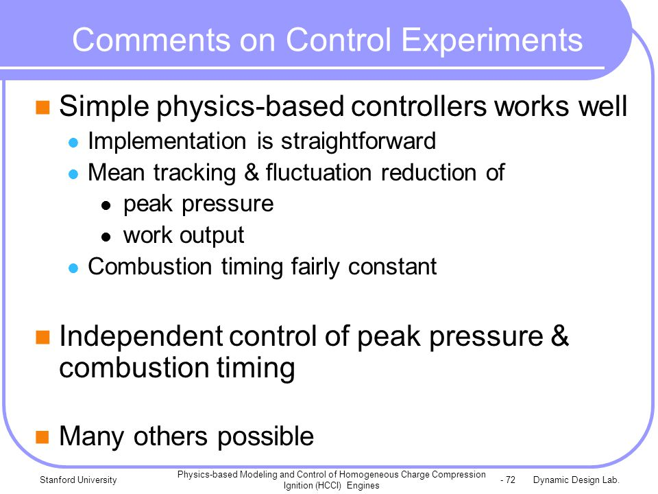 Dynamic Design Lab.Stanford University Physics-based Modeling and Control of Homogeneous Charge Compression Ignition (HCCI) Engines - 72 Comments on Control Experiments Simple physics-based controllers works well Implementation is straightforward Mean tracking & fluctuation reduction of peak pressure work output Combustion timing fairly constant Independent control of peak pressure & combustion timing Many others possible