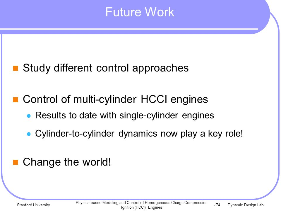 Dynamic Design Lab.Stanford University Physics-based Modeling and Control of Homogeneous Charge Compression Ignition (HCCI) Engines - 74 Future Work Study different control approaches Control of multi-cylinder HCCI engines Results to date with single-cylinder engines Cylinder-to-cylinder dynamics now play a key role.