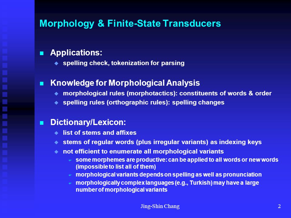 Jing-Shin Chang3 Morphology & Finite-State Transducers Models for morphological analysis/generation  generate-and-test: enumerate all possibilities & test against constraints  FSA / two-level FST model: modeling lexicon, morphological rules and orthographic rules as finite state automata or transducers