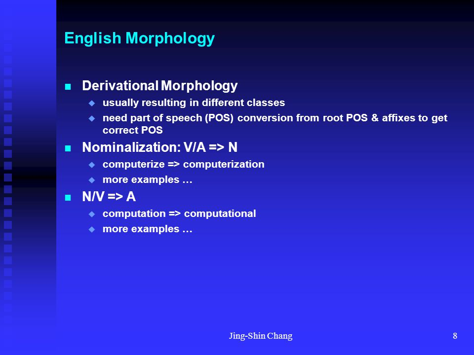 Jing-Shin Chang8 English Morphology Derivational Morphology  usually resulting in different classes  need part of speech (POS) conversion from root POS & affixes to get correct POS Nominalization: V/A => N  computerize => computerization  more examples … N/V => A  computation => computational  more examples …