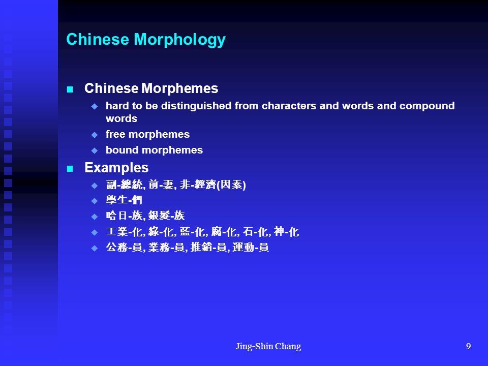 Jing-Shin Chang9 Chinese Morphology Chinese Morphemes  hard to be distinguished from characters and words and compound words  free morphemes  bound