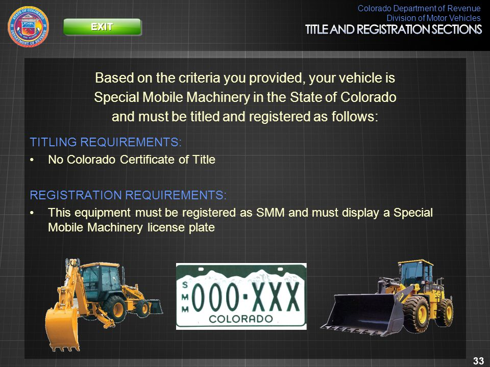 Colorado Department of Revenue Division of Motor Vehicles 33 Based on the criteria you provided, your vehicle is Special Mobile Machinery in the State