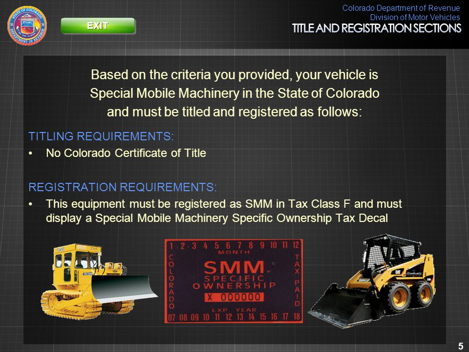 Colorado Department of Revenue Division of Motor Vehicles 56 Based on the criteria you provided, your vehicle is Special Mobile Machinery in the State of Colorado and must be titled and registered as follows: TITLING REQUIREMENTS: No Colorado Certificate of Title REGISTRATION REQUIREMENTS: The owner must register the base portion of the vehicle as SMM in Tax Class F with an SMM license plate and the mounted equipment as a separate piece of SMM in Tax Class F with an SMM SOT Decal.