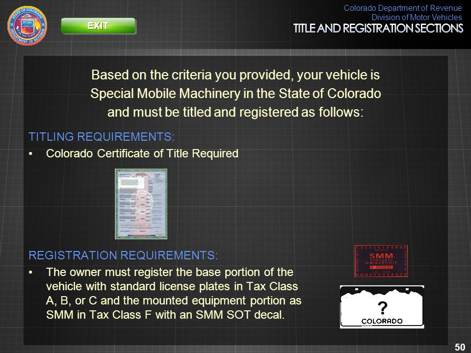 Colorado Department of Revenue Division of Motor Vehicles 50 Based on the criteria you provided, your vehicle is Special Mobile Machinery in the State