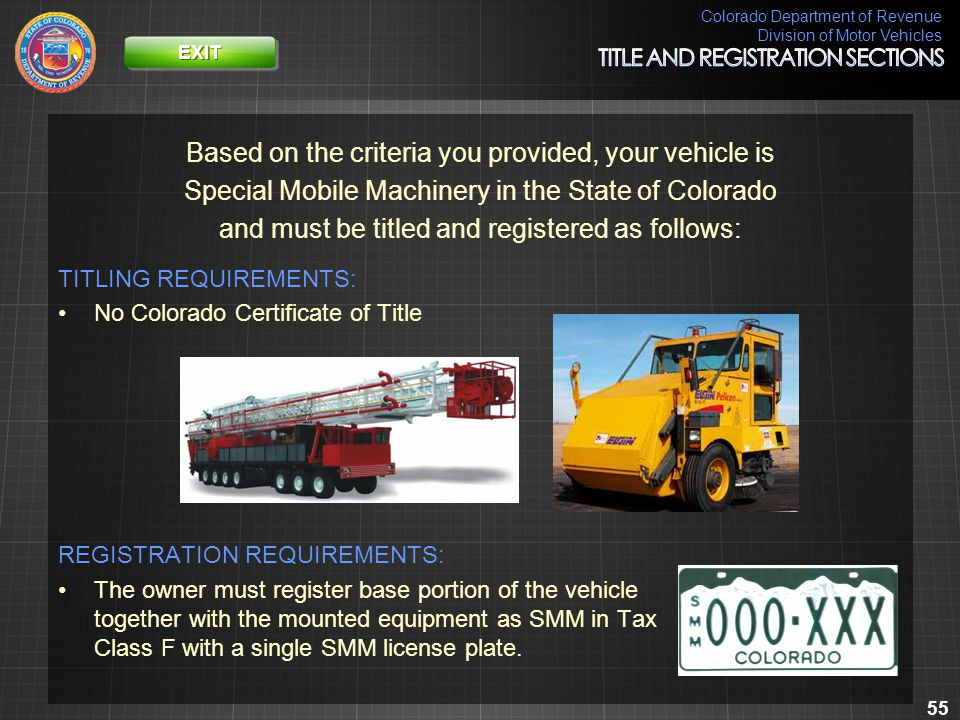Colorado Department of Revenue Division of Motor Vehicles 55 Based on the criteria you provided, your vehicle is Special Mobile Machinery in the State