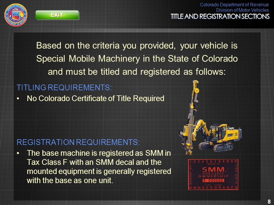 Colorado Department of Revenue Division of Motor Vehicles 9 Based on the criteria you provided, your vehicle is Special Mobile Machinery in the State of Colorado and must be titled and registered as follows: TITLING REQUIREMENTS: No Colorado Certificate of Title Required REGISTRATION REQUIREMENTS: The base machine is registered as one piece of SMM in Tax Class F and the mounted equipment as a separate piece of SMM in Tax Class F.