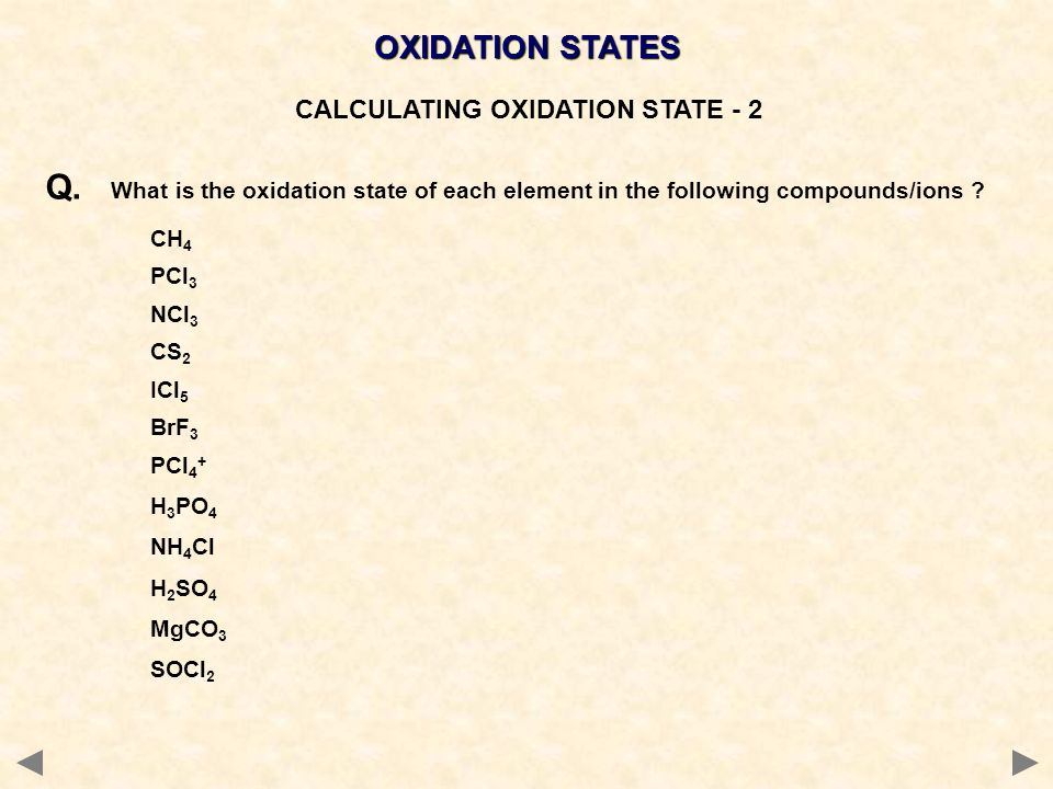 OXIDATION STATES CALCULATING OXIDATION STATE - 2 Q. What is the oxidation state of each element in the following compounds/ions ? CH 4 PCl 3 NCl 3 CS