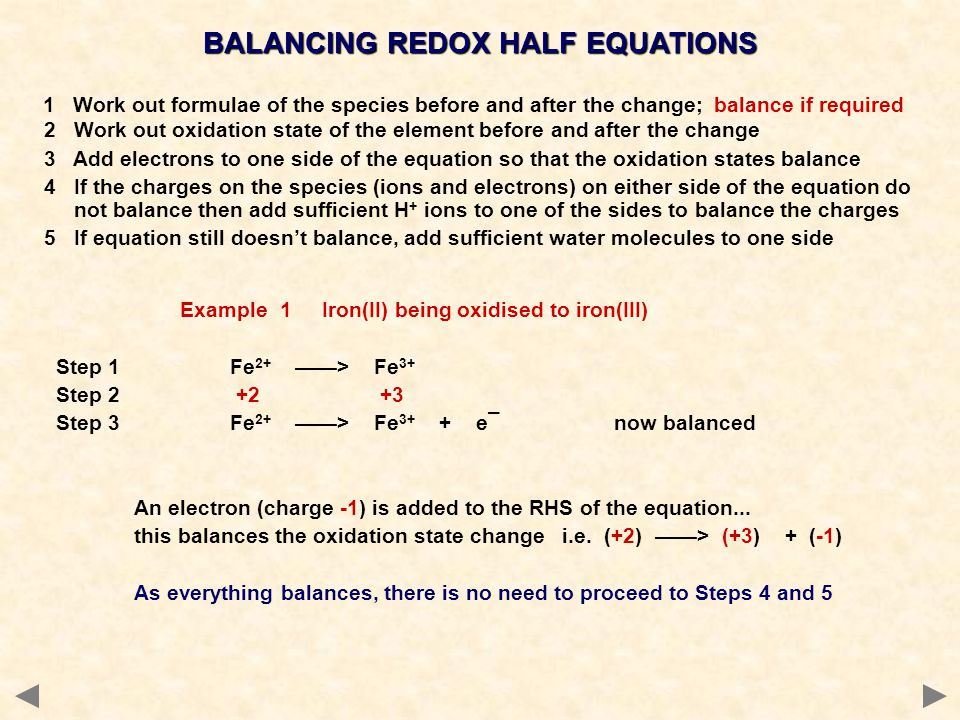 1 Work out formulae of the species before and after the change; balance if required 2 Work out oxidation state of the element before and after the change 3 Add electrons to one side of the equation so that the oxidation states balance 4 If the charges on the species (ions and electrons) on either side of the equation do not balance then add sufficient H + ions to one of the sides to balance the charges 5 If equation still doesn't balance, add sufficient water molecules to one side Example 1 Iron(II) being oxidised to iron(III) Step 1Fe 2+ ——> Fe 3+ Step 2 +2 +3 Step 3Fe 2+ ——> Fe 3+ + e¯now balanced An electron (charge -1) is added to the RHS of the equation...