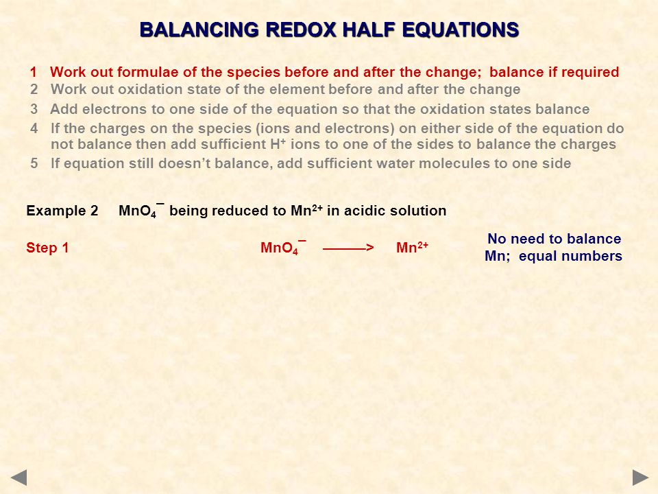No need to balance Mn; equal numbers BALANCING REDOX HALF EQUATIONS 1 Work out formulae of the species before and after the change; balance if required 2 Work out oxidation state of the element before and after the change 3 Add electrons to one side of the equation so that the oxidation states balance 4 If the charges on the species (ions and electrons) on either side of the equation do not balance then add sufficient H + ions to one of the sides to balance the charges 5 If equation still doesn't balance, add sufficient water molecules to one side Example 2 MnO 4 ¯ being reduced to Mn 2+ in acidic solution Step 1 MnO 4 ¯ ———> Mn 2+