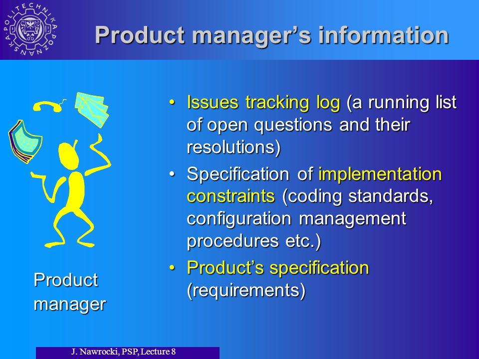 J. Nawrocki, PSP, Lecture 8 Product manager's information Issues tracking log (a running list of open questions and their resolutions)Issues tracking