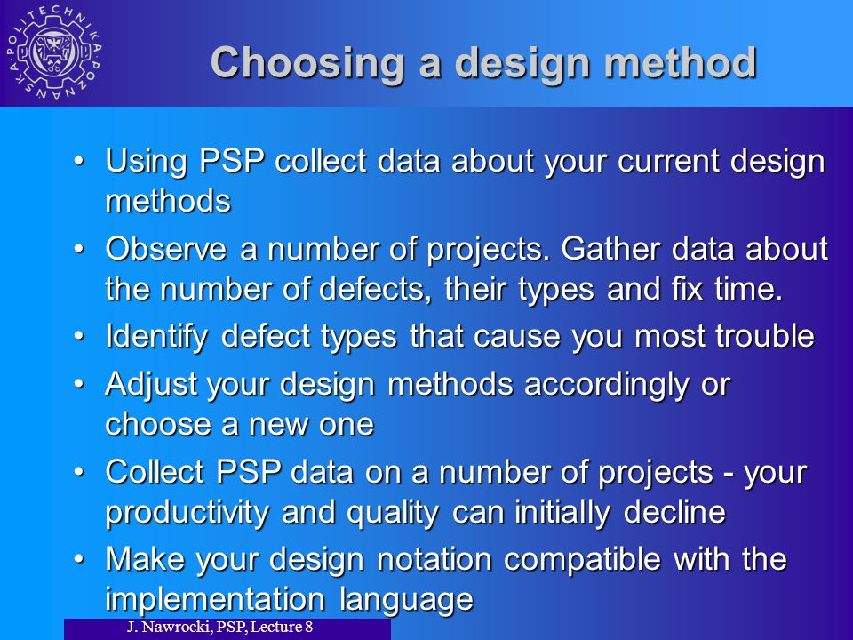J. Nawrocki, PSP, Lecture 8 Choosing a design method Using PSP collect data about your current design methodsUsing PSP collect data about your current