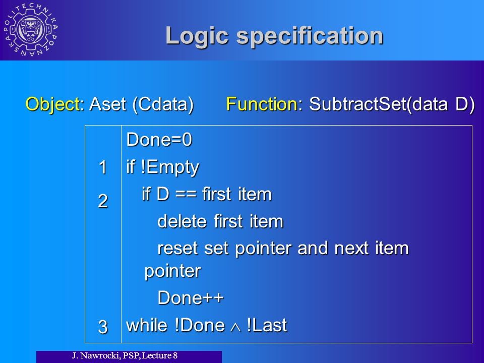 J. Nawrocki, PSP, Lecture 8 Logic specification Done=0 if !Empty if D == first item if D == first item delete first item delete first item reset set p