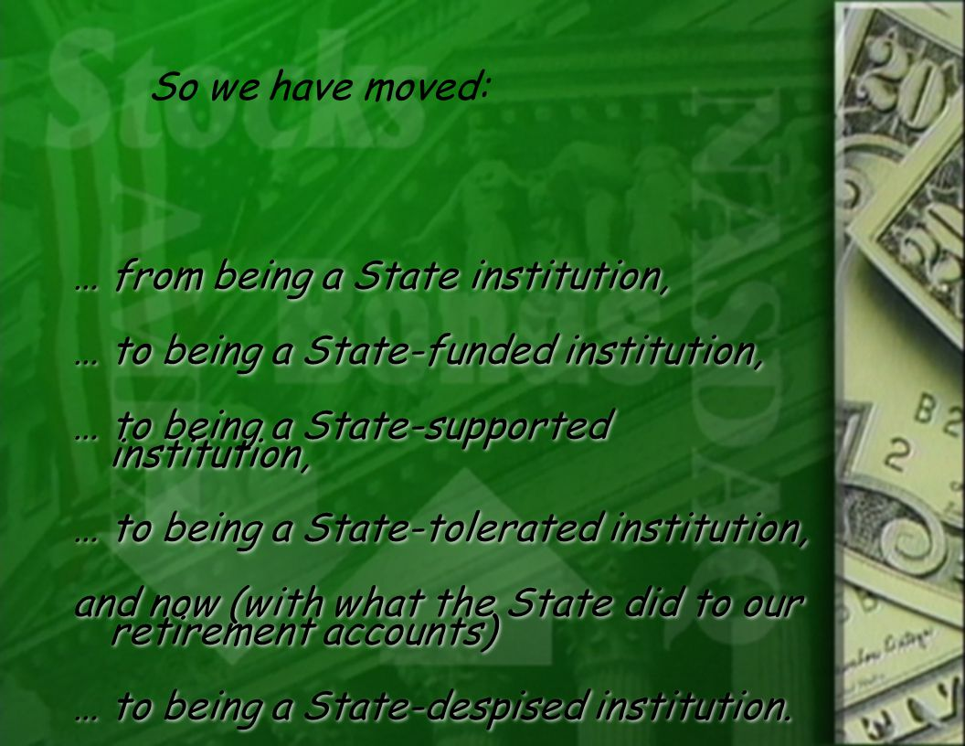 … from being a State institution, … to being a State-funded institution, … to being a State-supported institution, … to being a State-tolerated institution, and now (with what the State did to our retirement accounts) … to being a State-despised institution.