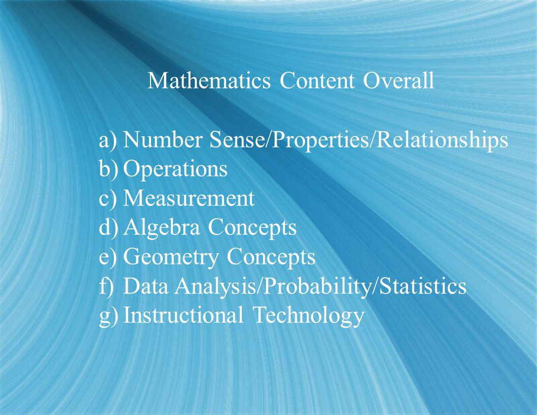 Mathematics Content Overall a)Number Sense/Properties/Relationships b)Operations c)Measurement d)Algebra Concepts e)Geometry Concepts f)Data Analysis/Probability/Statistics g)Instructional Technology