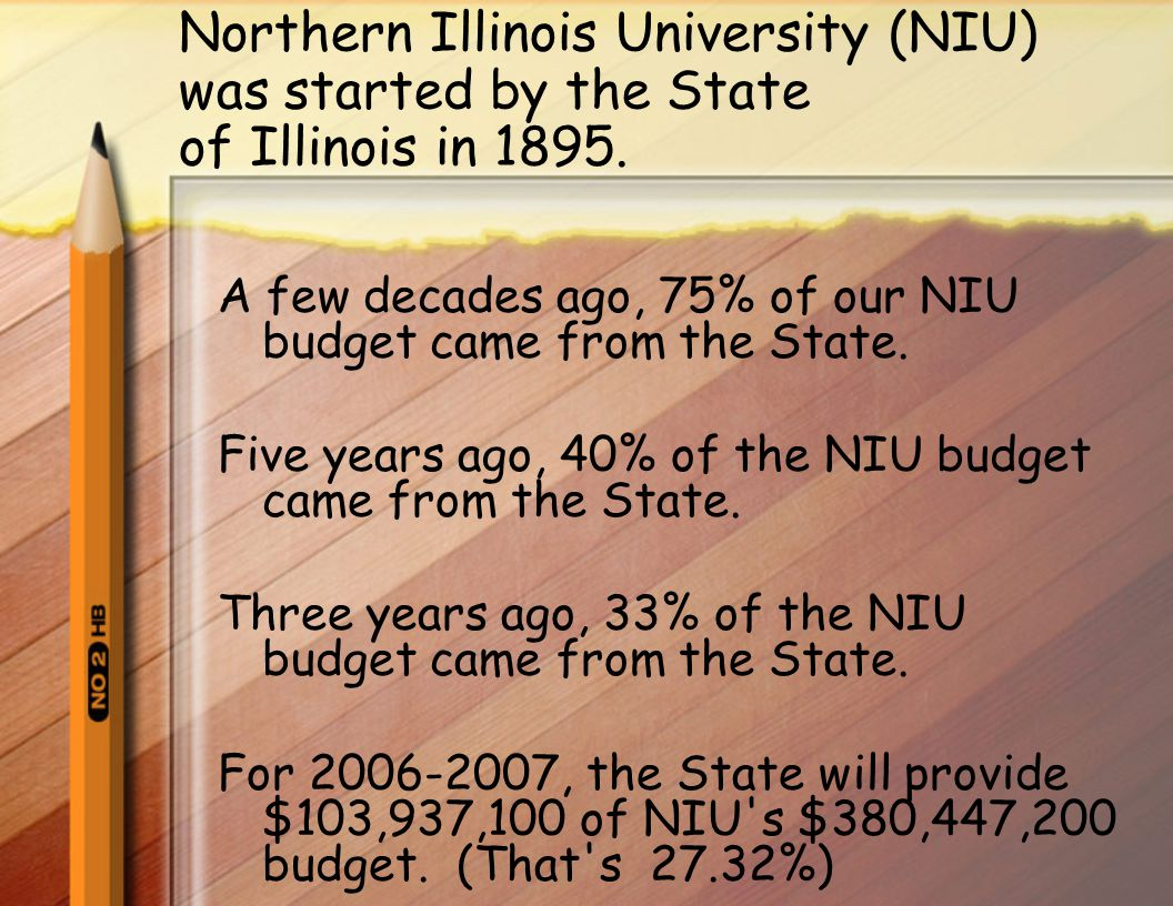 Northern Illinois University (NIU) was started by the State of Illinois in 1895. A few decades ago, 75% of our NIU budget came from the State. Five ye