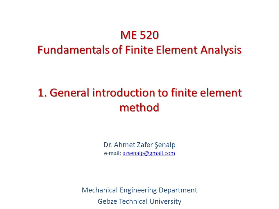 1. General introduction to finite element method e-mail: Dr. Ahmet Zafer Şenalp e-mail: azsenalp@gmail.comazsenalp@gmail.com Mechanical Engineering De