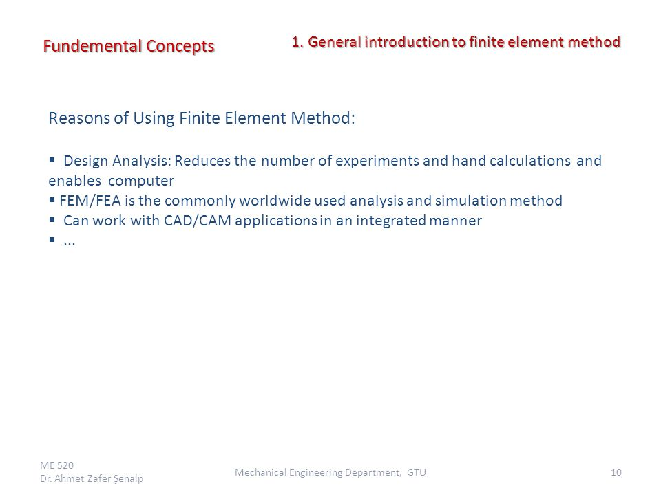 Reasons of Using Finite Element Method:  Design Analysis: Reduces the number of experiments and hand calculations and enables computer  FEM/FEA is t