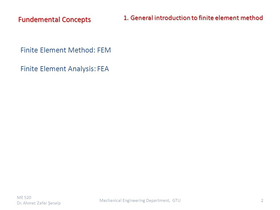 Finite Element Method: FEM Finite Element Analysis: FEA Fundemental Concepts ME 520 Dr. Ahmet Zafer Şenalp 2Mechanical Engineering Department, GTU 1.