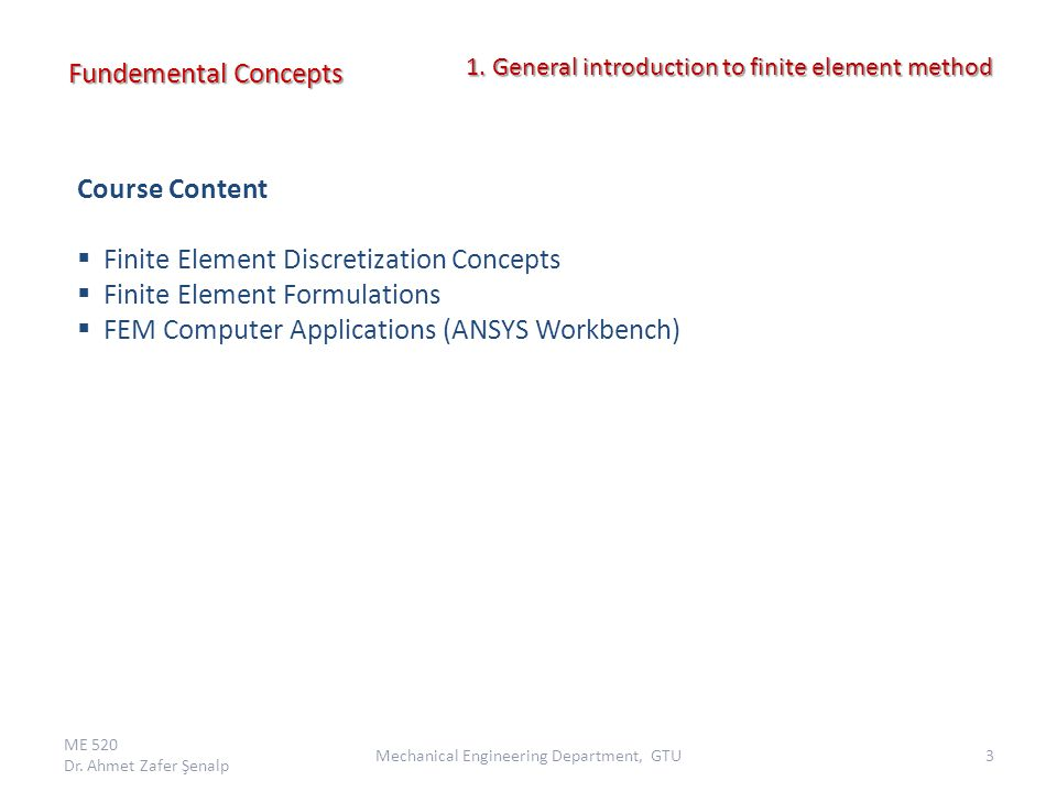 Course Content  Finite Element Discretization Concepts  Finite Element Formulations  FEM Computer Applications (ANSYS Workbench) Fundemental Concep