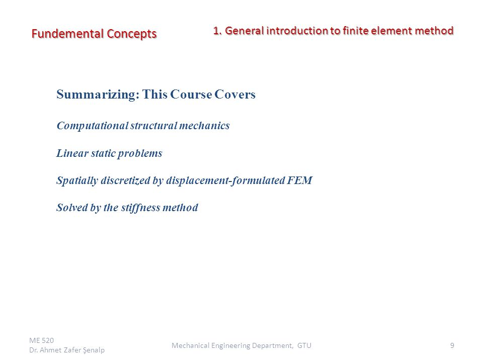 Fundemental Concepts ME 520 Dr. Ahmet Zafer Şenalp 9Mechanical Engineering Department, GTU 1. General introduction to finite element method 1. General