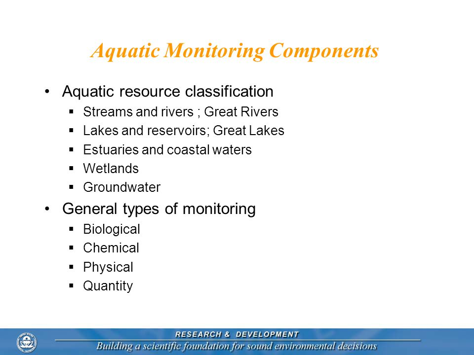 Aquatic Monitoring Components Aquatic resource classification  Streams and rivers ; Great Rivers  Lakes and reservoirs; Great Lakes  Estuaries and coastal waters  Wetlands  Groundwater General types of monitoring  Biological  Chemical  Physical  Quantity