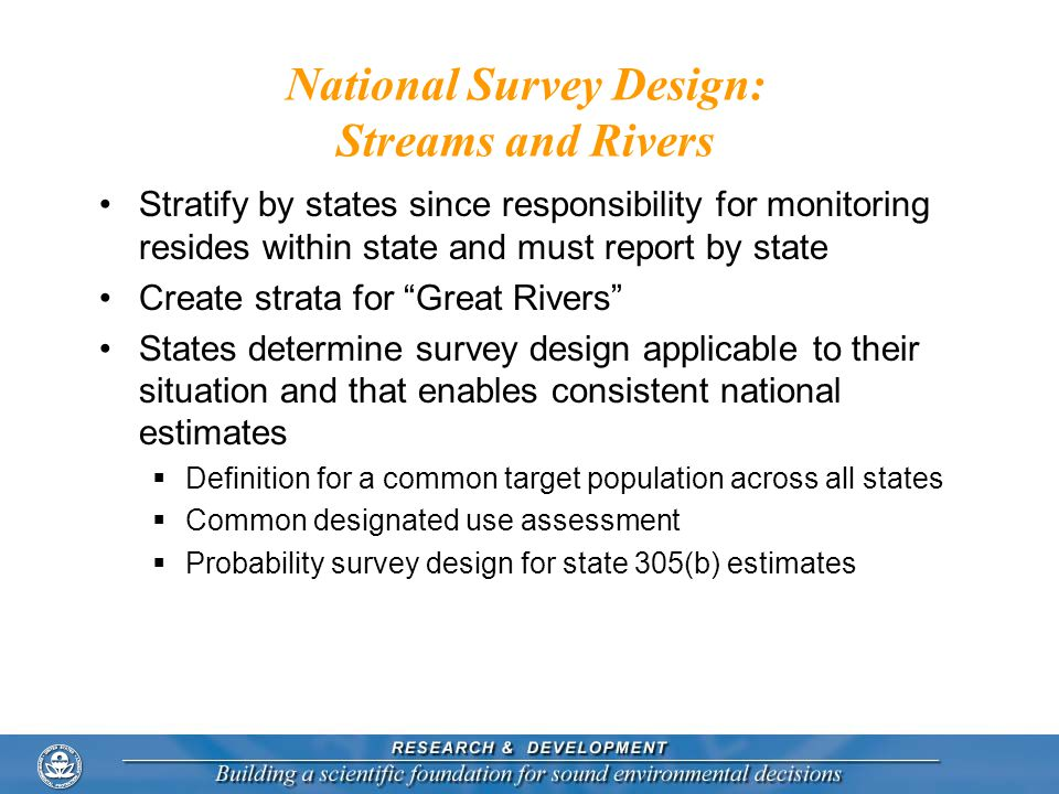 National Survey Design: Streams and Rivers Stratify by states since responsibility for monitoring resides within state and must report by state Create strata for Great Rivers States determine survey design applicable to their situation and that enables consistent national estimates  Definition for a common target population across all states  Common designated use assessment  Probability survey design for state 305(b) estimates