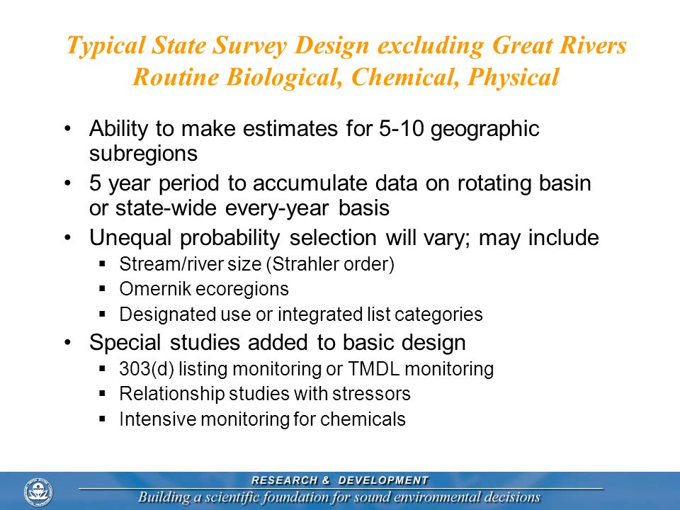 Typical State Survey Design excluding Great Rivers Routine Biological, Chemical, Physical Ability to make estimates for 5-10 geographic subregions 5 year period to accumulate data on rotating basin or state-wide every-year basis Unequal probability selection will vary; may include  Stream/river size (Strahler order)  Omernik ecoregions  Designated use or integrated list categories Special studies added to basic design  303(d) listing monitoring or TMDL monitoring  Relationship studies with stressors  Intensive monitoring for chemicals