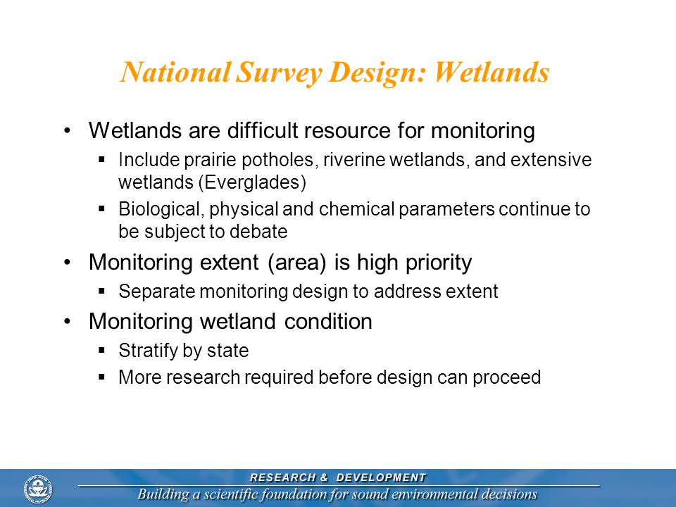 National Survey Design: Wetlands Wetlands are difficult resource for monitoring  Include prairie potholes, riverine wetlands, and extensive wetlands (Everglades)  Biological, physical and chemical parameters continue to be subject to debate Monitoring extent (area) is high priority  Separate monitoring design to address extent Monitoring wetland condition  Stratify by state  More research required before design can proceed
