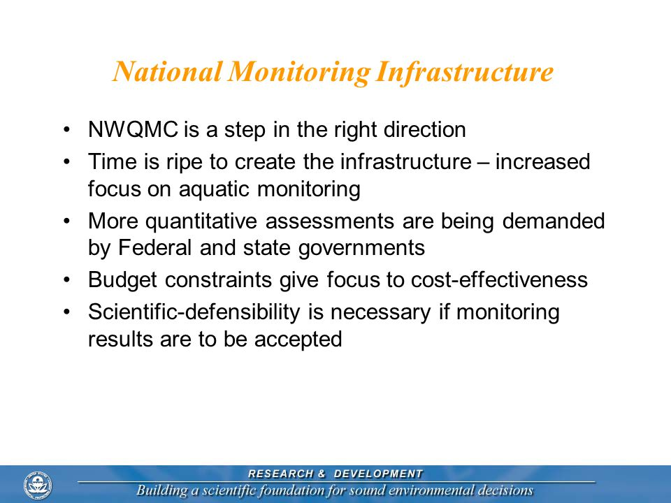 National Monitoring Infrastructure NWQMC is a step in the right direction Time is ripe to create the infrastructure – increased focus on aquatic monitoring More quantitative assessments are being demanded by Federal and state governments Budget constraints give focus to cost-effectiveness Scientific-defensibility is necessary if monitoring results are to be accepted