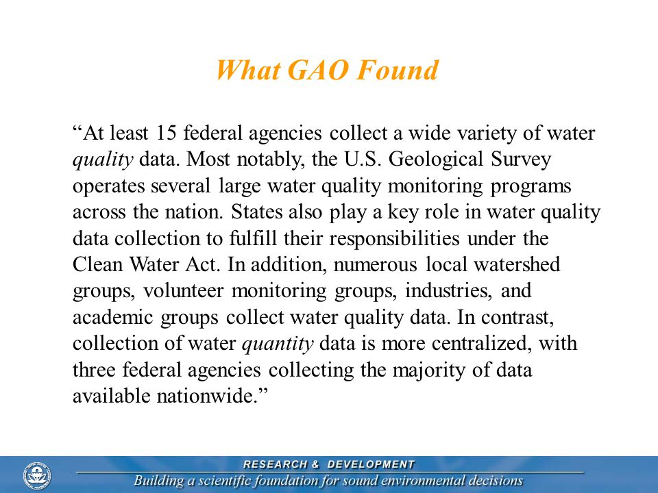 What GAO Found At least 15 federal agencies collect a wide variety of water quality data.