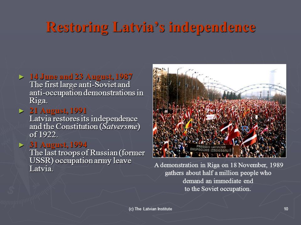(c) The Latvian Institute10 Restoring Latvia's independence ► 14 June and 23 August, 1987 The first large anti-Soviet and anti-occupation demonstrations in Riga.