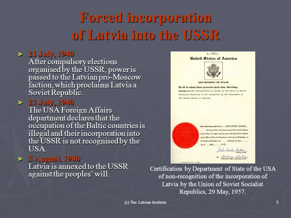 (c) The Latvian Institute5 Forced incorporation of Latvia into the USSR ► 21 July, 1940 After compulsory elections organised by the USSR, power is passed to the Latvian pro-Moscow faction, which proclaims Latvia a Soviet Republic.