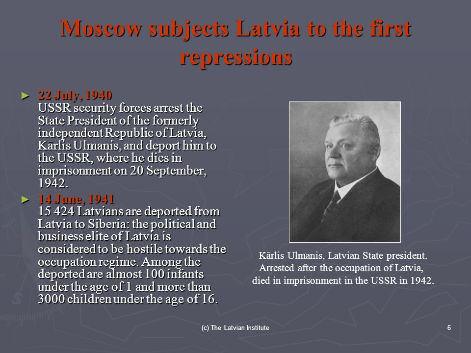 (c) The Latvian Institute6 Moscow subjects Latvia to the first repressions ► 22 July, 1940 USSR security forces arrest the State President of the formerly independent Republic of Latvia, Kārlis Ulmanis, and deport him to the USSR, where he dies in imprisonment on 20 September, 1942.