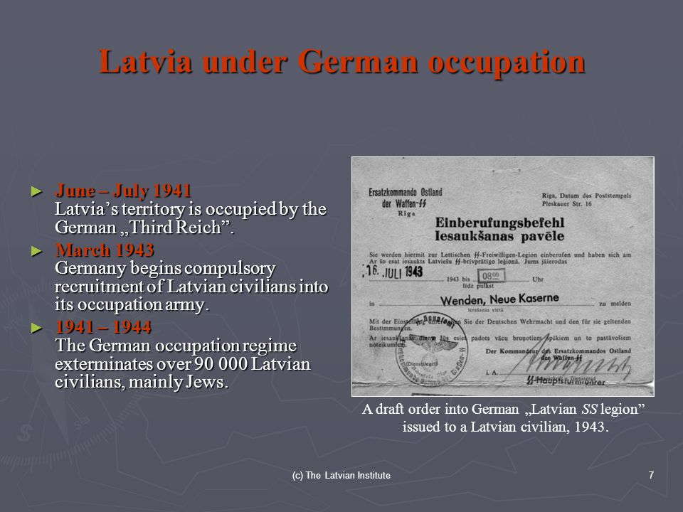 "(c) The Latvian Institute7 Latvia under German occupation ► June – July 1941 Latvia's territory is occupied by the German ""Third Reich ."