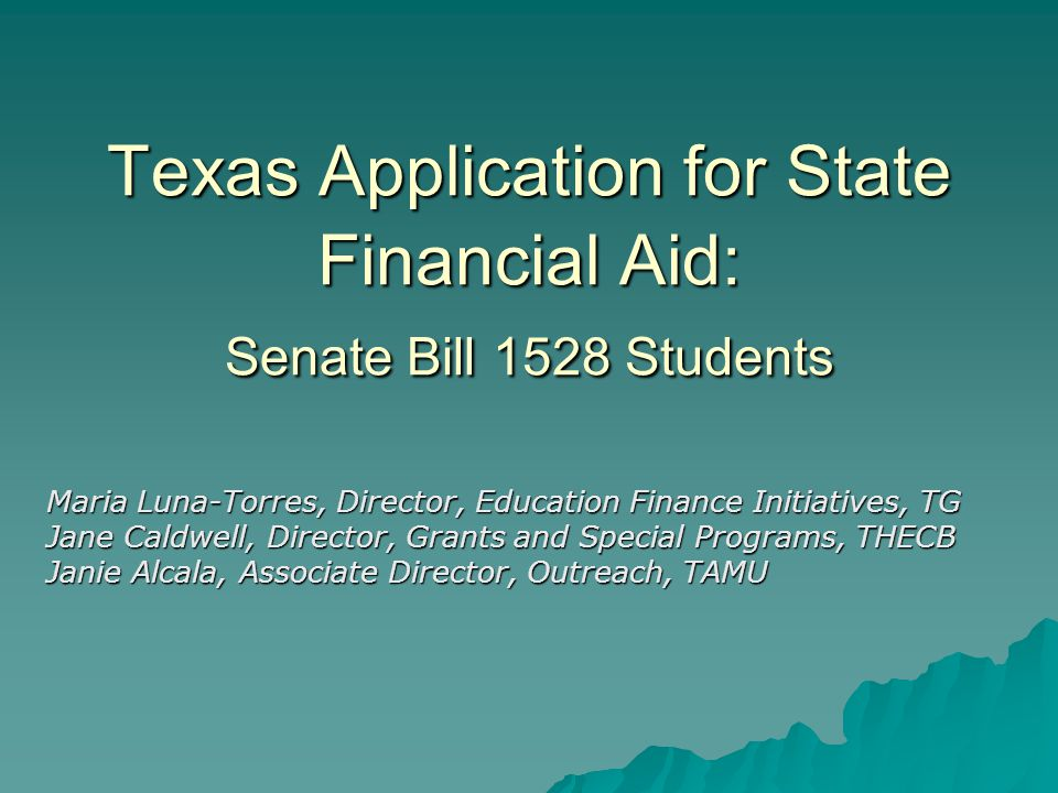 Texas Application for State Financial Aid: Senate Bill 1528 Students Maria Luna-Torres, Director, Education Finance Initiatives, TG Jane Caldwell, Director, Grants and Special Programs, THECB Janie Alcala, Associate Director, Outreach, TAMU