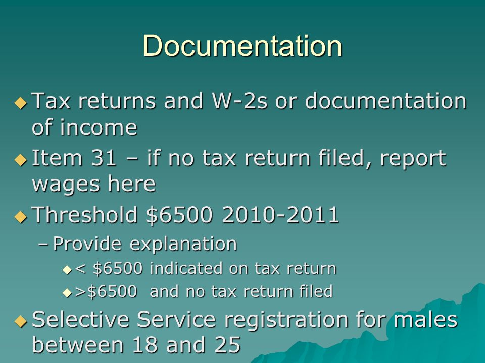 Documentation  Tax returns and W-2s or documentation of income  Item 31 – if no tax return filed, report wages here  Threshold $6500 2010-2011 –Provide explanation  < $6500 indicated on tax return  >$6500 and no tax return filed  Selective Service registration for males between 18 and 25