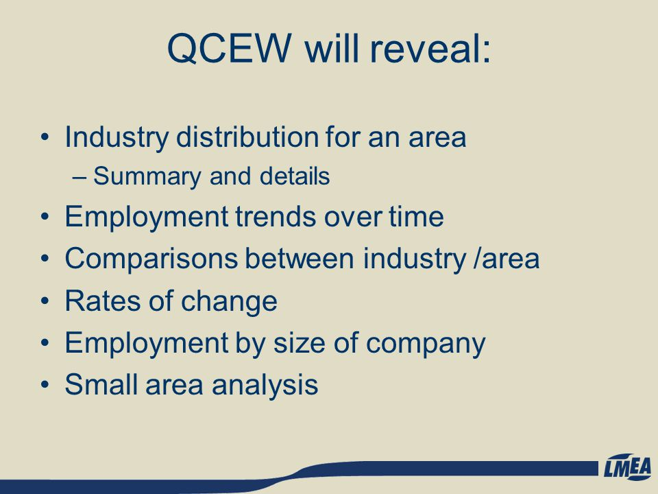 QCEW will reveal: Industry distribution for an area –Summary and details Employment trends over time Comparisons between industry /area Rates of change Employment by size of company Small area analysis