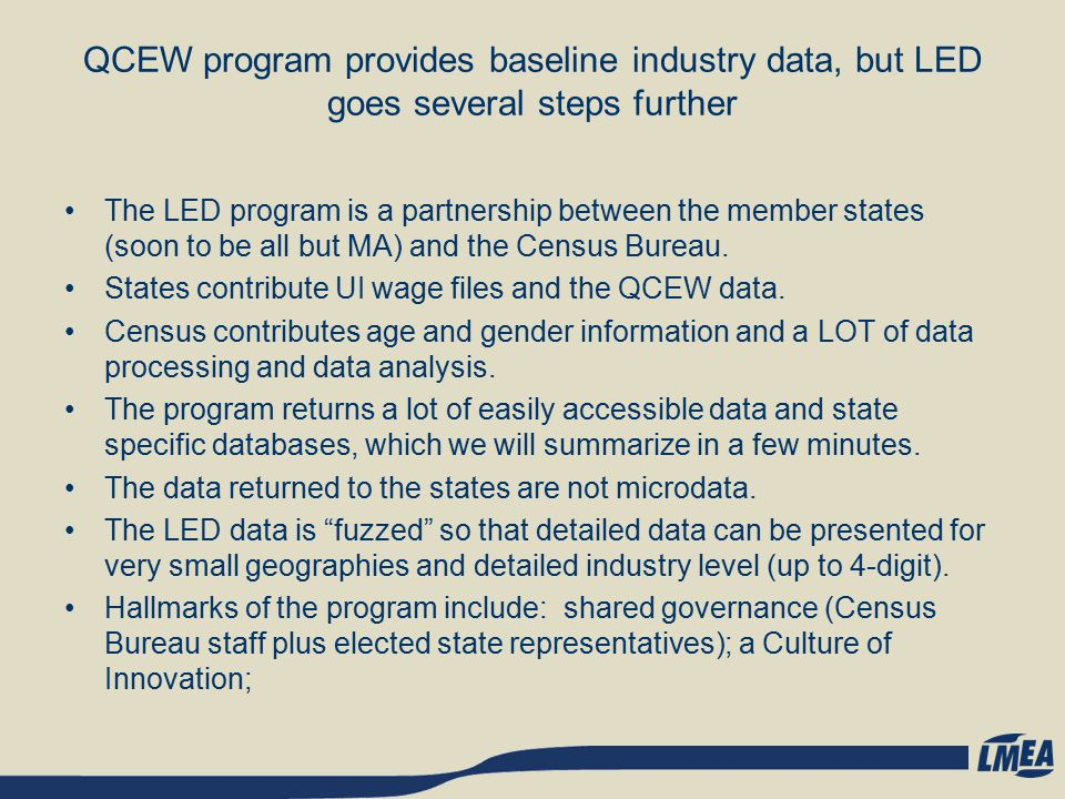 QCEW program provides baseline industry data, but LED goes several steps further The LED program is a partnership between the member states (soon to be all but MA) and the Census Bureau.