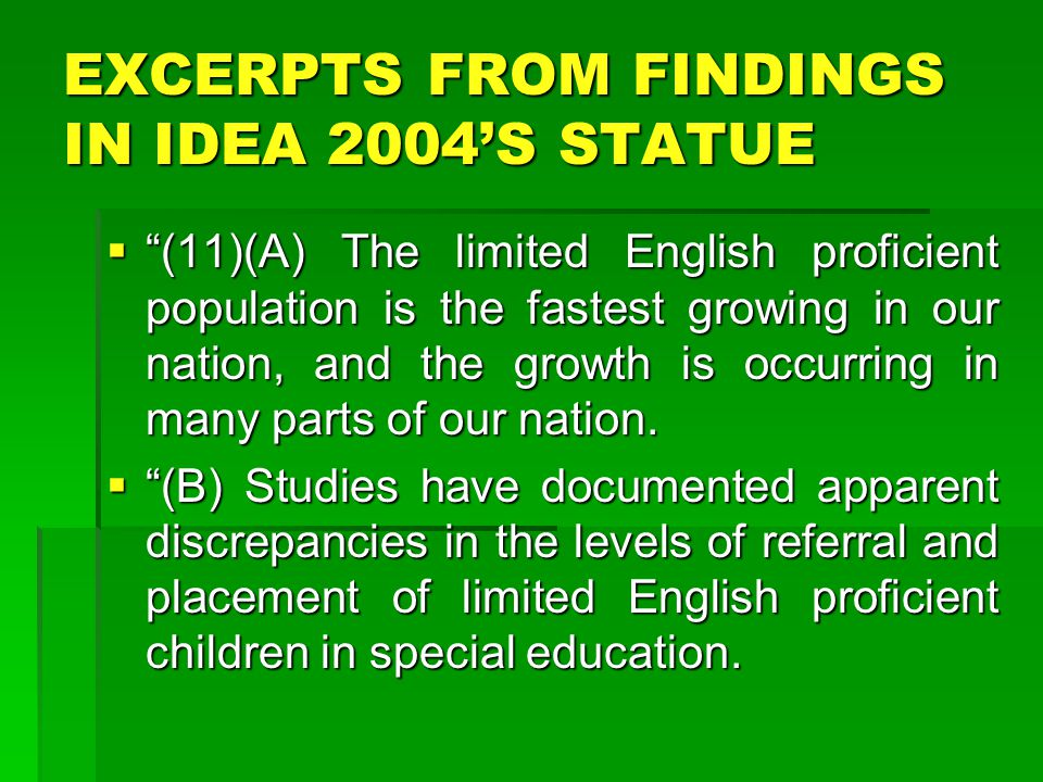 EXCERPTS FROM FINDINGS IN IDEA 2004'S STATUE  (11)(A) The limited English proficient population is the fastest growing in our nation, and the growth is occurring in many parts of our nation.