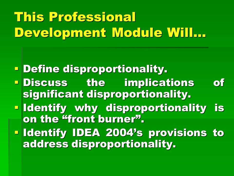 This Professional Development Module Will…  Define disproportionality.