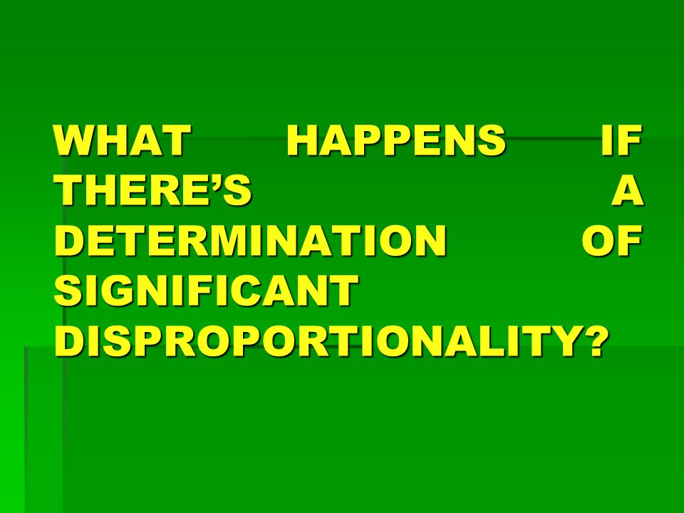 WHAT HAPPENS IF THERE'S A DETERMINATION OF SIGNIFICANT DISPROPORTIONALITY