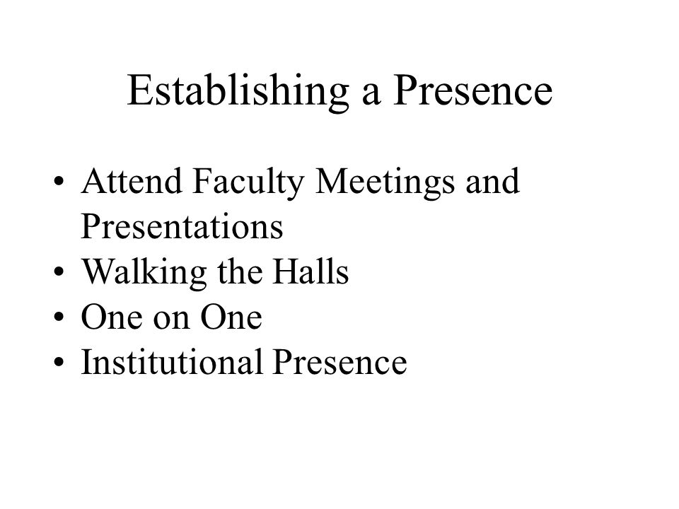 Establishing a Presence Attend Faculty Meetings and Presentations Walking the Halls One on One Institutional Presence