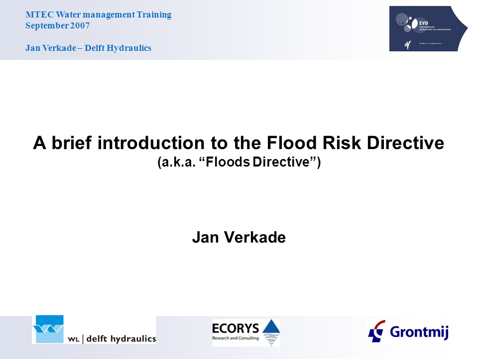 MTEC Water management Training September 2007 Jan Verkade – Delft Hydraulics Flood risk maps (article 6.5) … show the potential adverse consequences … associated with flood scenarios Elements: the indicative number of inhabitants potentially affected; type of economic activity of the area potentially affected; installations which might cause accidental pollution in case of flooding; potentially affected Natura 2000 areas.