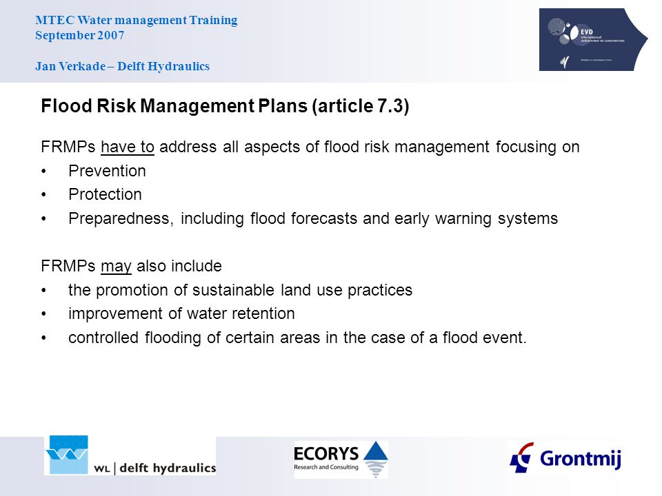 MTEC Water management Training September 2007 Jan Verkade – Delft Hydraulics Flood Risk Management Plans (article 7.3) FRMPs have to address all aspects of flood risk management focusing on Prevention Protection Preparedness, including flood forecasts and early warning systems FRMPs may also include the promotion of sustainable land use practices improvement of water retention controlled flooding of certain areas in the case of a flood event.