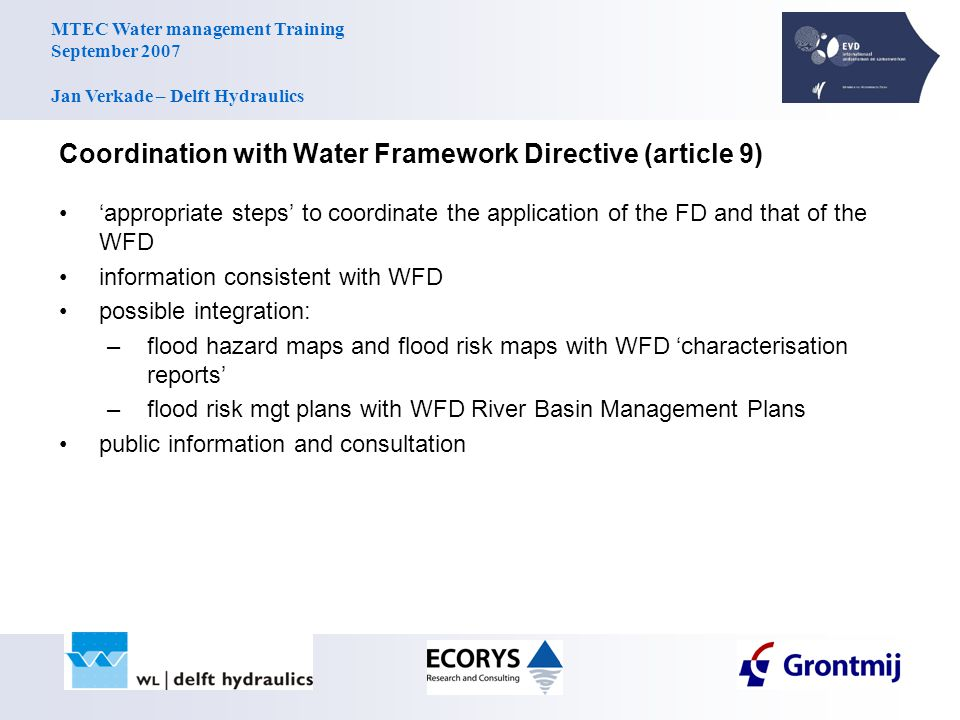 MTEC Water management Training September 2007 Jan Verkade – Delft Hydraulics Coordination with Water Framework Directive (article 9) 'appropriate steps' to coordinate the application of the FD and that of the WFD information consistent with WFD possible integration: –flood hazard maps and flood risk maps with WFD 'characterisation reports' –flood risk mgt plans with WFD River Basin Management Plans public information and consultation