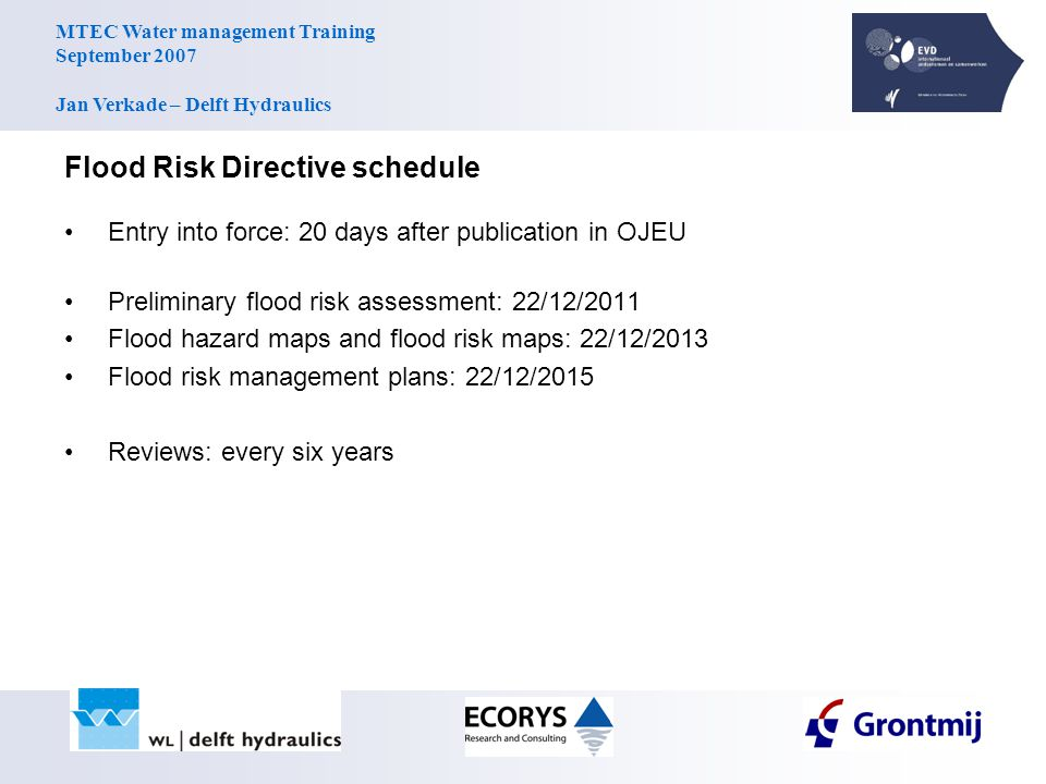 MTEC Water management Training September 2007 Jan Verkade – Delft Hydraulics Flood Risk Directive schedule Entry into force: 20 days after publication in OJEU Preliminary flood risk assessment: 22/12/2011 Flood hazard maps and flood risk maps: 22/12/2013 Flood risk management plans: 22/12/2015 Reviews: every six years