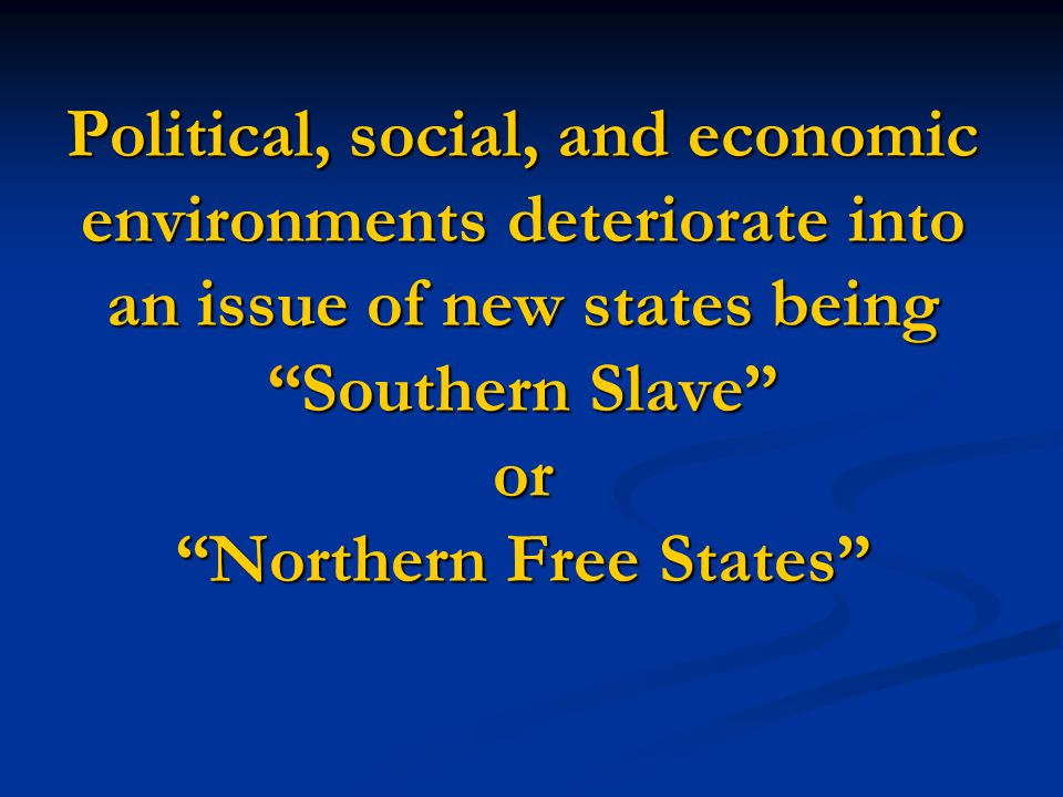 "Political, social, and economic environments deteriorate into an issue of new states being ""Southern Slave"" or ""Northern Free States"""