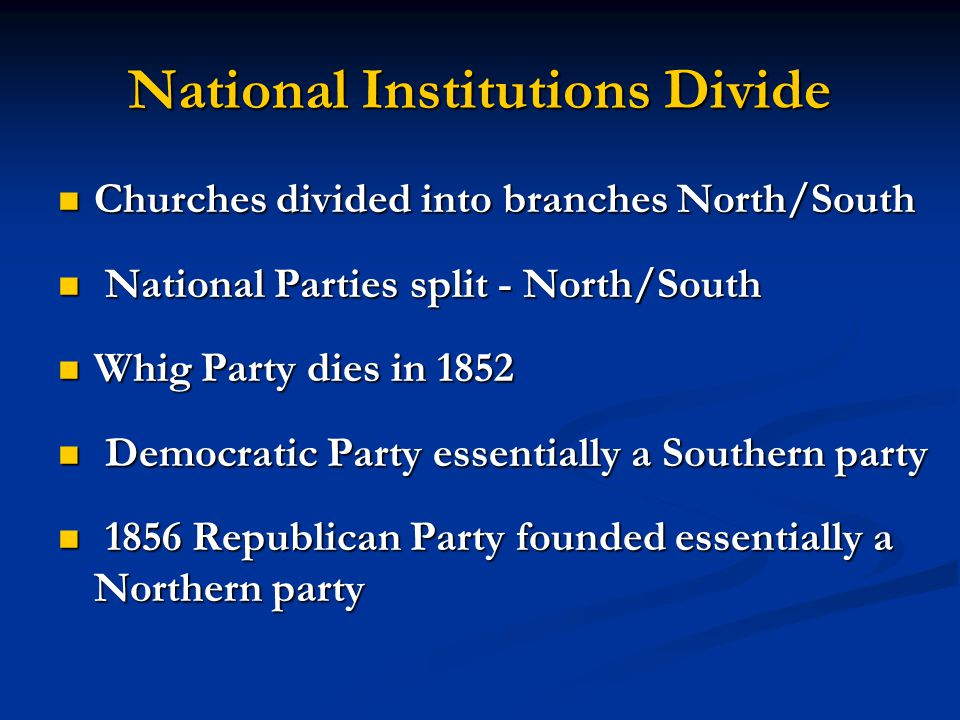 National Institutions Divide Churches divided into branches North/South Churches divided into branches North/South National Parties split - North/Sout