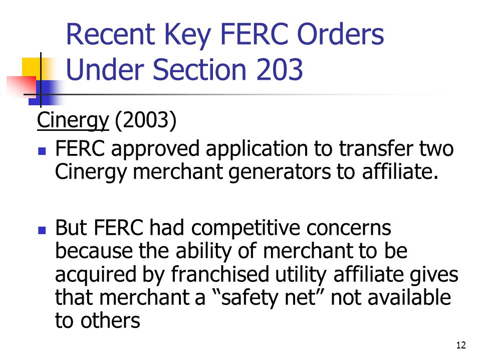 12 Recent Key FERC Orders Under Section 203 Cinergy (2003) FERC approved application to transfer two Cinergy merchant generators to affiliate.