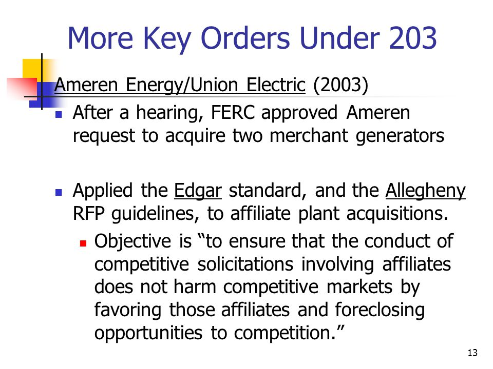 13 More Key Orders Under 203 Ameren Energy/Union Electric (2003) After a hearing, FERC approved Ameren request to acquire two merchant generators Applied the Edgar standard, and the Allegheny RFP guidelines, to affiliate plant acquisitions.